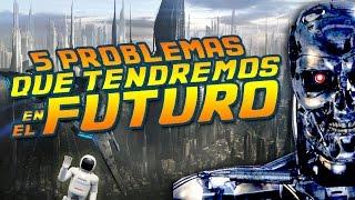5 PROBLEMAS GRAVES QUE TENDREMOS EN EL FUTURO | CURIOSIDADES