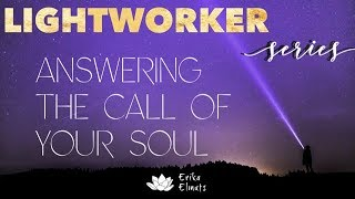 ANSWERING THE CALL OF YOUR SOUL ~ A special channeled message for Lightworkers