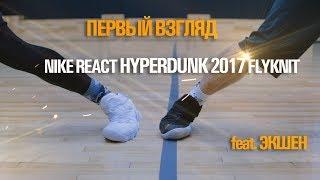первый взгляд Nike React Hyperdunk 2017 Flyknit (feat. Экшен)