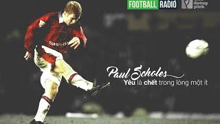 [FOOTBALL RADIO SỐ 3] Paul Scholes: Yêu là chết ở trong lòng một ít