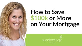 How to Save $100k or More on Your Mortgage
