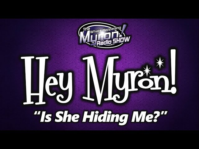 Hey Myron: Why Is She Hiding Me?