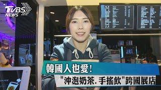 韓國人也愛! 「沖泡奶茶.手搖飲」跨國展店