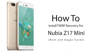 How to Install TWRP Recovery & Root Nubia Z17 Mini