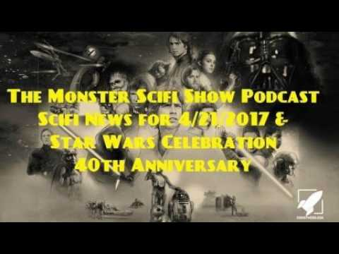 The Monster Scifi Show Podcast - Scifi News for 4/21/2017 & Star Wars Celebration 40th Anniversary