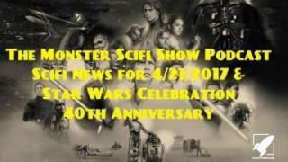The Monster Scifi Show Podcast - Scifi News for 4/21/2017 & Star Wars Celebration 40th Anniversa