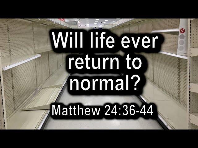 Will Life Ever Return To Normal? Matthew 26:36-44, Luke 17:26-37 - 4/2/20