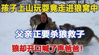 孩子上山玩耍竟走进狼窝中,父亲正要杀狼救子,狼却开口喊了声爸爸!