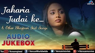 jaharia judai ke bhojpuri sad songs sentimental hits ii audio jukebox