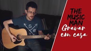 Baixar The Music Man - Como gravar voz e violão em casa com qualidade?