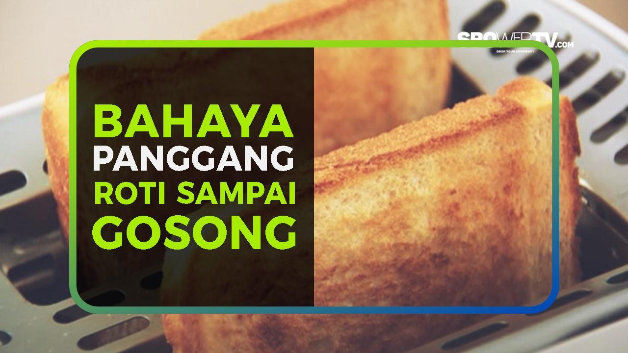 BAHAYA PANGGANG ROTI SAMPAI GOSONG