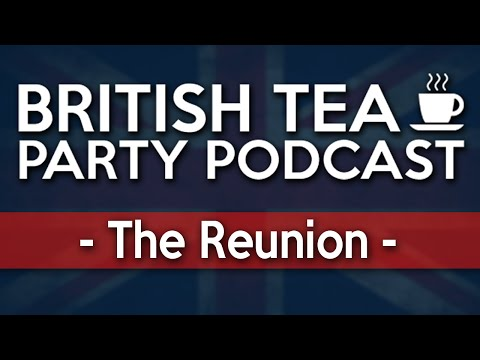 British Tea Party Podcast | The Reunion