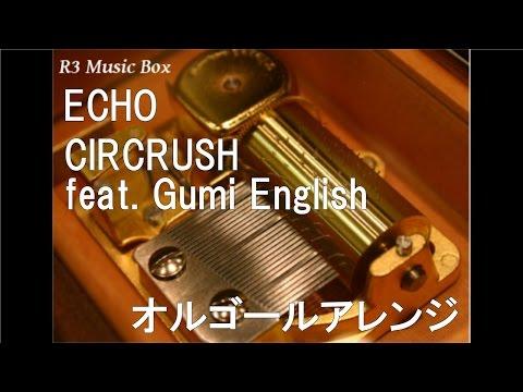 ECHO/CIRCRUSH(Circus-P + Crusher-P) Feat. Gumi English【オルゴール】