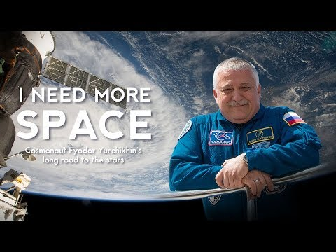 I Need More Space: Cosmonaut Fyodor Yurchikhin's long road to the stars