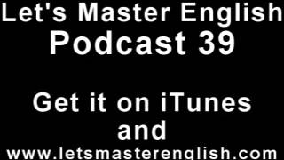 Let's Master English: Podcast 39 (an ESL podcast) (an English radio show!!)