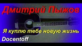 Дмитрий Пыжов - Я куплю тебе новую жизнь (Docentoff. Вариант исполнения песни Дмитрия Пыжова) HD
