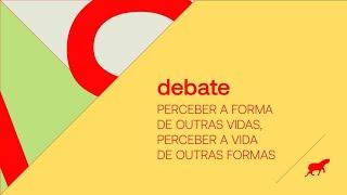 debate: A Vida das Coisas | Perceber a forma de outras vidas, perceber a vida de outras formas