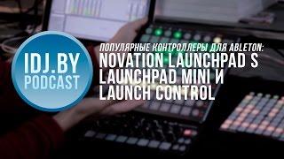 Контроллеры Novation для Ableton: Launchpad S и Mini, Launch Control. IDJ.by Podcast