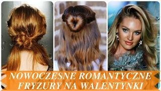 Nowoczesne romantyczne fryzury na walentynki