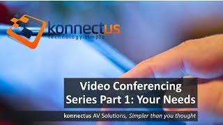 Video Conferencing Series Part 1: Your Needs Tech Talk - by konnectus