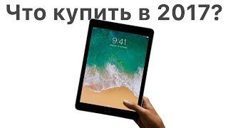 Какой iPad купить в 2017 году ИЛИ НУ ЕГО!?
