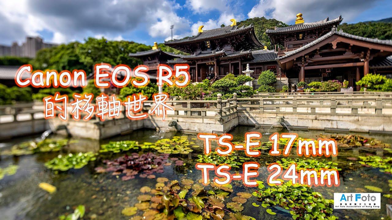 【攝影教學 #52】Canon EOS R5 的移軸世界 - Canon移軸鏡TS-E17mm, TS-E24mm - Alex Fung FRPS