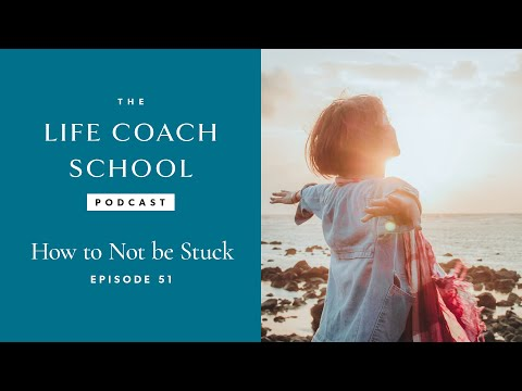 The Life Coach School Podcast Episode #51: How Not to Be Stuck