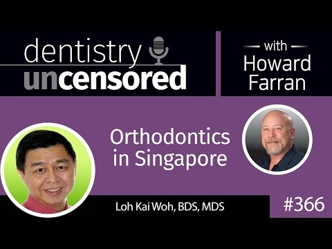366 Orthodontics in Singapore with Loh Kai Woh : Dentistry Uncensored with Howard Farran