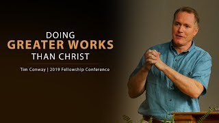 Doing Greater Works Than Christ John 14 12 Tim Conway