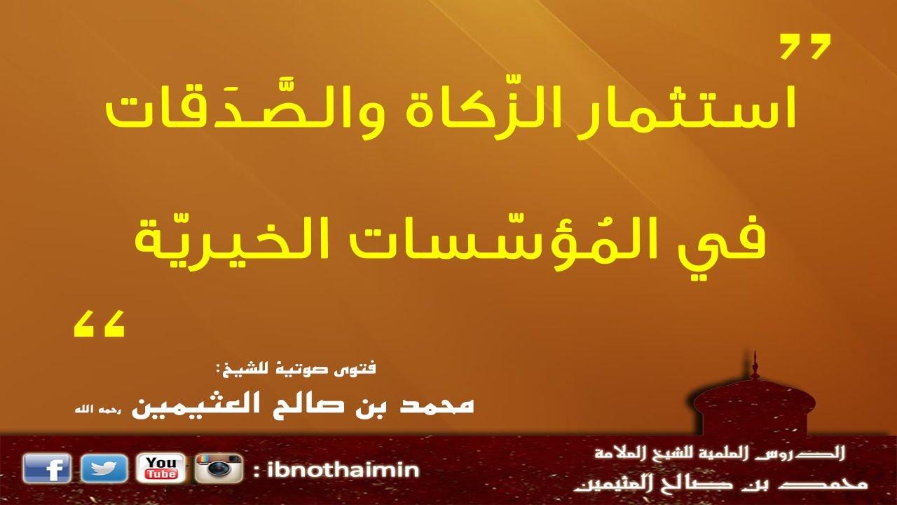 حكم استثمار الزّكاة والصَّدَقات في المُؤسّسات الخيريّة - الشيخ ابن عثيمين