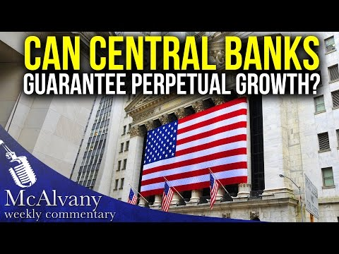 Can Central Bankers Guarantee Perpetual Growth? True Or False   McAlvany Commentary 2017