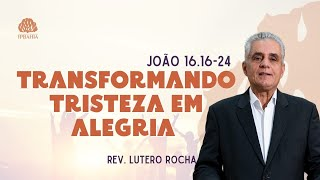 Transformando tristeza em alegria (João 16.16-24) - Rev. Lutero Rocha