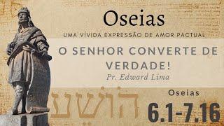 O Senhor converte de verdade! (Os 6.1-7.16) | Rev. Edward Lima | 18/abr/2021