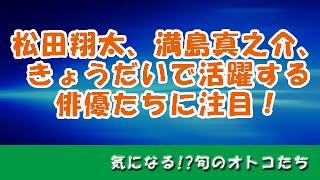 松田翔太、満島真之介、きょうだいで活躍する俳優たちの活躍に注目!若...
