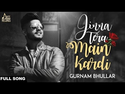 Jinna Tera Main Kardi | (FULLSong) ||Gurnam Bhullar || New Punjabi Songs 2017 |Latest Punjabi Songs