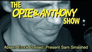 Opie & Anthony: Absent Erock Praised, Present Sam Smashed (07/24/09)