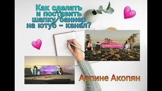 Как сделать и поставить шапку/баннер на ютуб - канал | Арпине Акопян