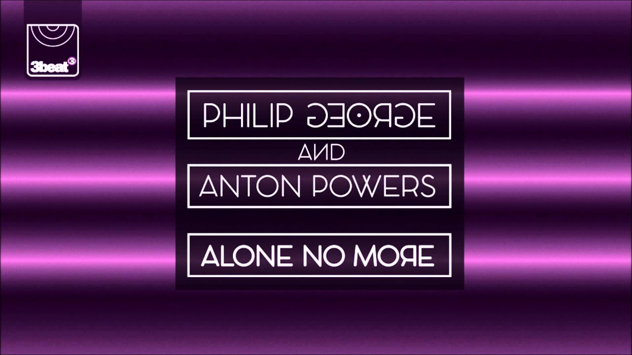 Download Philip George & Anton Powers - Alone No More (Danny Bond Remix)