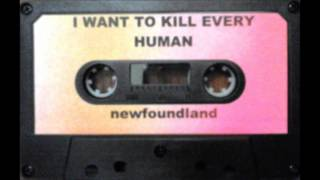 I Want To Kill Every Human - Newfoundland