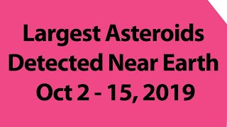 Largest Asteroids Detected Near Earth | Oct 2 - 15, 2019