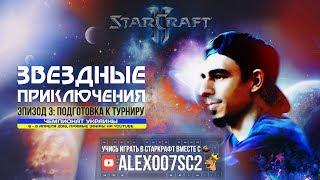Звездные Приключения в StarCraft II c Alex007 | Эпизод 3: Подготовка к турниру