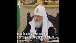Святейший Патриарх о ситуации вокруг строительства храма в Екатеринбурге