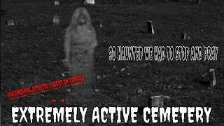 """EXTREMELY ACTIVE CEMETERY """"WE HAD TO STOP AND PRAY""""!!"""