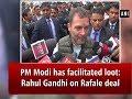 PM Modi has facilitated loot: Rahul Gandhi on Rafale deal - ANI News