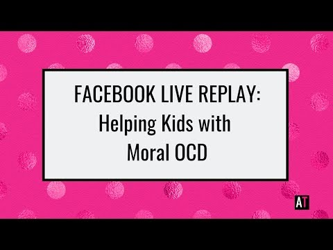FB Live Replay: Helping Kids With Moral OCD