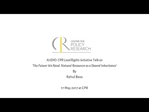 CPR Land Rights Initiative Talk on 'The Future We Need: Natural Resources as a Shared Inheritance'