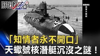 「知情者永不開口」 美國冷戰最神秘的天蠍號核潛艇沉沒之謎!! 關鍵時刻 20170531-5 馬西屏 傅鶴齡 劉燦榮