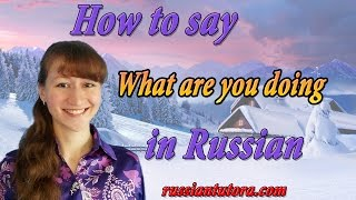 How to say what are you doing in Russian