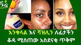 Ethiopia:- እንቁላል እና ቫዝሊን ለፊታችን ቆዳ ሚሰጠው አስደናቂ ጥቅም | Nuro Bezede Girls