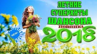 СУПЕР ШАНСОН | ЛЕТНИЕ НОВИНКИ 2018 | НОВЫЕ ПЕСНИ ШАНСОНА 2018